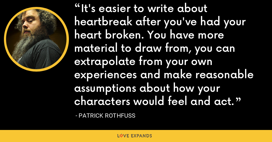 It's easier to write about heartbreak after you've had your heart broken. You have more material to draw from, you can extrapolate from your own experiences and make reasonable assumptions about how your characters would feel and act. - Patrick Rothfuss