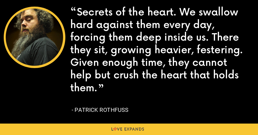 Secrets of the heart. We swallow hard against them every day, forcing them deep inside us. There they sit, growing heavier, festering. Given enough time, they cannot help but crush the heart that holds them. - Patrick Rothfuss