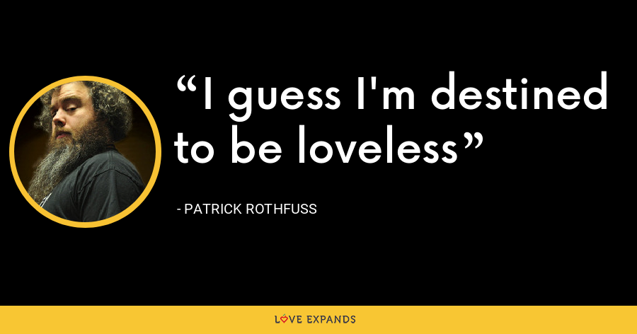I guess I'm destined to be loveless - Patrick Rothfuss