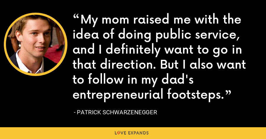My mom raised me with the idea of doing public service, and I definitely want to go in that direction. But I also want to follow in my dad's entrepreneurial footsteps. - Patrick Schwarzenegger