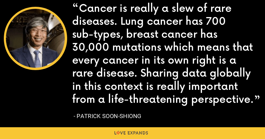 Cancer is really a slew of rare diseases. Lung cancer has 700 sub-types, breast cancer has 30,000 mutations which means that every cancer in its own right is a rare disease. Sharing data globally in this context is really important from a life-threatening perspective. - Patrick Soon-Shiong