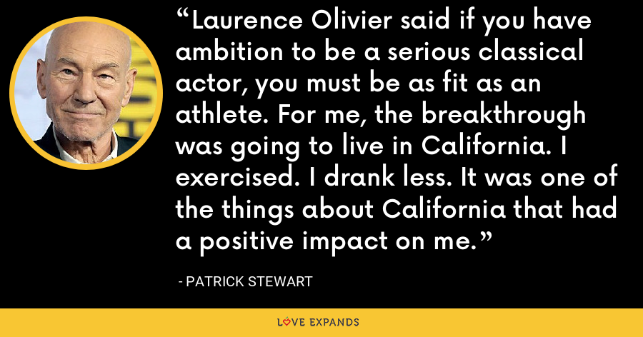 Laurence Olivier said if you have ambition to be a serious classical actor, you must be as fit as an athlete. For me, the breakthrough was going to live in California. I exercised. I drank less. It was one of the things about California that had a positive impact on me. - Patrick Stewart
