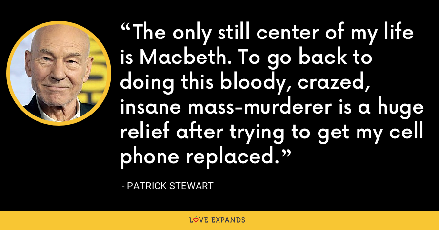 The only still center of my life is Macbeth. To go back to doing this bloody, crazed, insane mass-murderer is a huge relief after trying to get my cell phone replaced. - Patrick Stewart