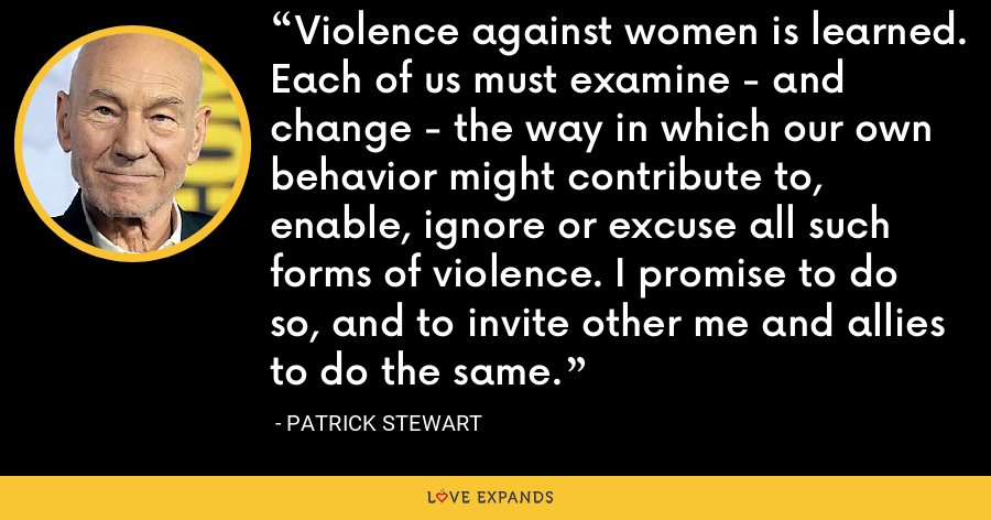 Violence against women is learned. Each of us must examine - and change - the way in which our own behavior might contribute to, enable, ignore or excuse all such forms of violence. I promise to do so, and to invite other me and allies to do the same. - Patrick Stewart