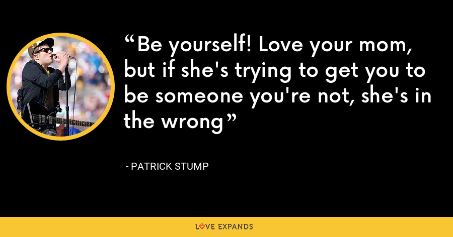 Be yourself! Love your mom, but if she's trying to get you to be someone you're not, she's in the wrong - Patrick Stump