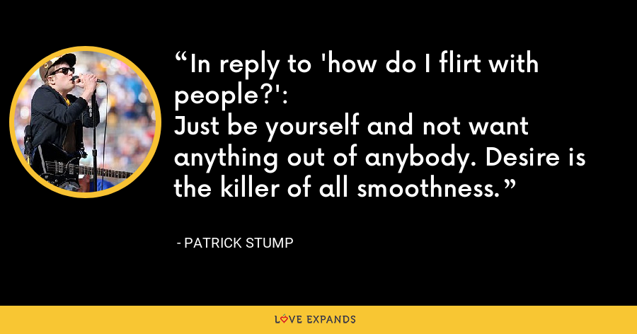 In reply to 'how do I flirt with people?':Just be yourself and not want anything out of anybody. Desire is the killer of all smoothness. - Patrick Stump