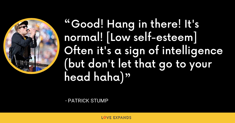 Good! Hang in there! It's normal! [Low self-esteem] Often it's a sign of intelligence (but don't let that go to your head haha) - Patrick Stump