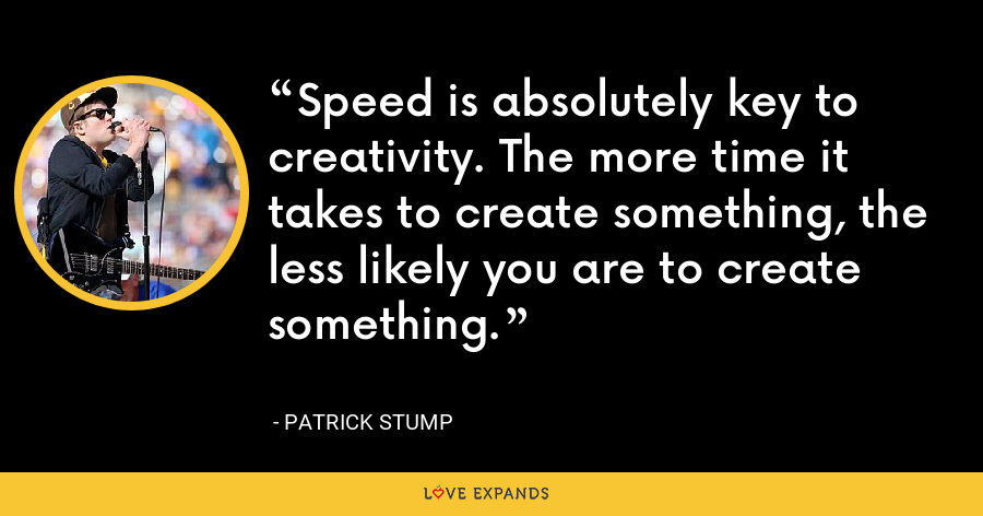 Speed is absolutely key to creativity. The more time it takes to create something, the less likely you are to create something. - Patrick Stump
