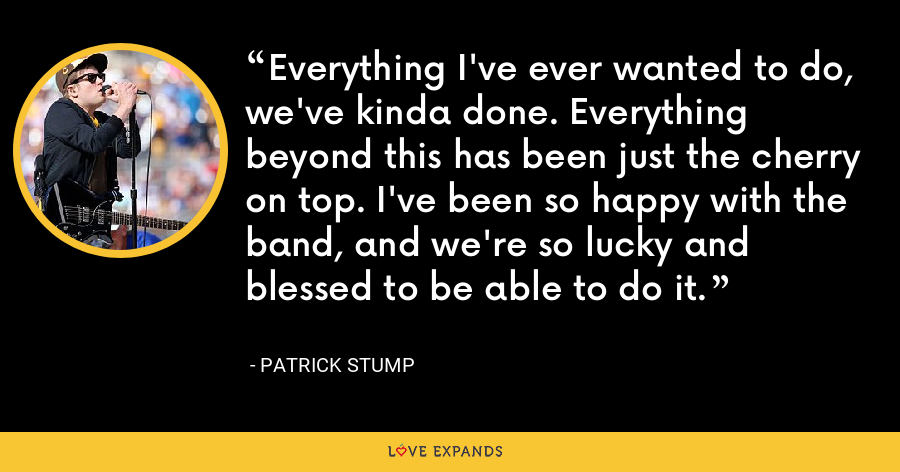 Everything I've ever wanted to do, we've kinda done. Everything beyond this has been just the cherry on top. I've been so happy with the band, and we're so lucky and blessed to be able to do it. - Patrick Stump