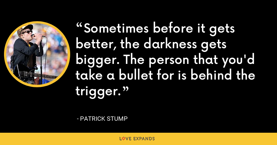 Sometimes before it gets better, the darkness gets bigger. The person that you'd take a bullet for is behind the trigger. - Patrick Stump