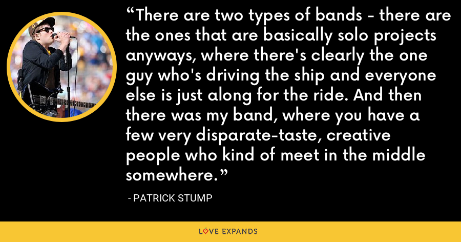 There are two types of bands - there are the ones that are basically solo projects anyways, where there's clearly the one guy who's driving the ship and everyone else is just along for the ride. And then there was my band, where you have a few very disparate-taste, creative people who kind of meet in the middle somewhere. - Patrick Stump