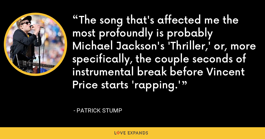 The song that's affected me the most profoundly is probably Michael Jackson's 'Thriller,' or, more specifically, the couple seconds of instrumental break before Vincent Price starts 'rapping.' - Patrick Stump
