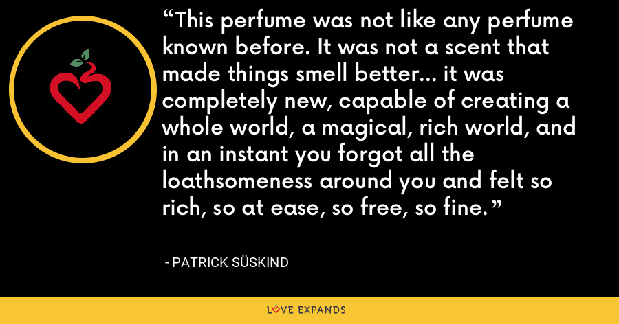 This perfume was not like any perfume known before. It was not a scent that made things smell better... it was completely new, capable of creating a whole world, a magical, rich world, and in an instant you forgot all the loathsomeness around you and felt so rich, so at ease, so free, so fine. - Patrick Süskind