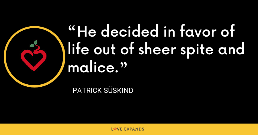 He decided in favor of life out of sheer spite and malice. - Patrick Süskind