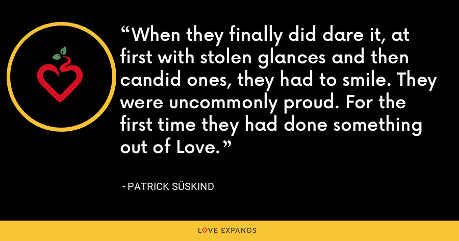 When they finally did dare it, at first with stolen glances and then candid ones, they had to smile. They were uncommonly proud. For the first time they had done something out of Love. - Patrick Süskind