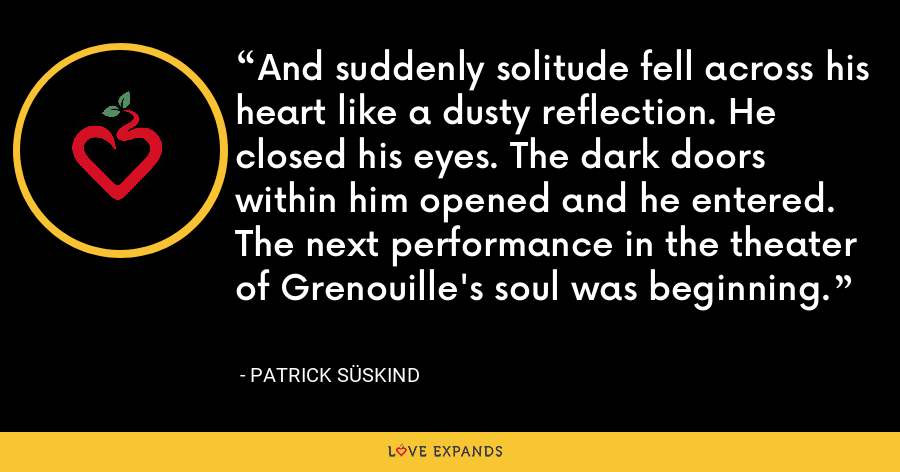 And suddenly solitude fell across his heart like a dusty reflection. He closed his eyes. The dark doors within him opened and he entered. The next performance in the theater of Grenouille's soul was beginning. - Patrick Süskind