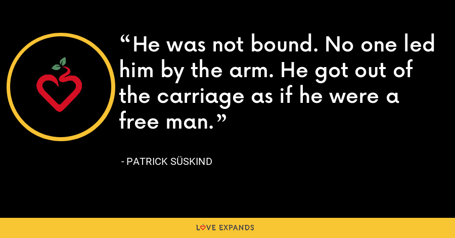 He was not bound. No one led him by the arm. He got out of the carriage as if he were a free man. - Patrick Süskind