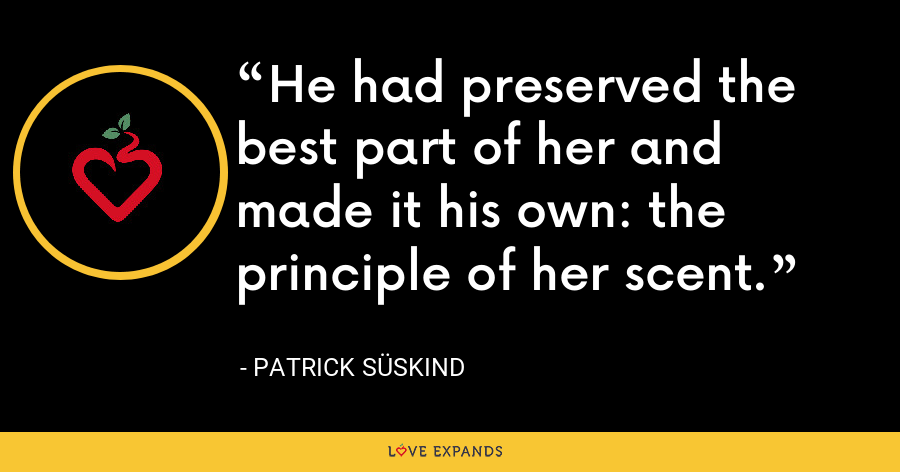 He had preserved the best part of her and made it his own: the principle of her scent. - Patrick Süskind
