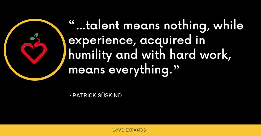 ...talent means nothing, while experience, acquired in humility and with hard work, means everything. - Patrick Süskind