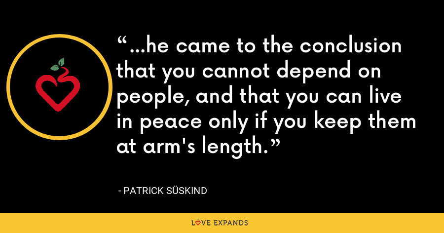 ...he came to the conclusion that you cannot depend on people, and that you can live in peace only if you keep them at arm's length. - Patrick Süskind