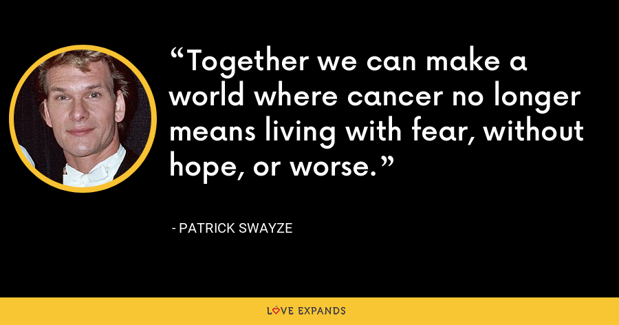 Together we can make a world where cancer no longer means living with fear, without hope, or worse. - Patrick Swayze