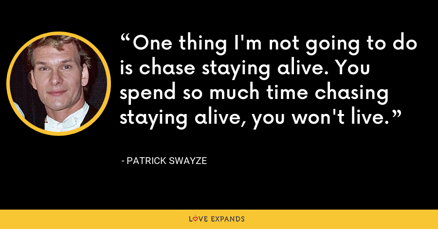 One thing I'm not going to do is chase staying alive. You spend so much time chasing staying alive, you won't live. - Patrick Swayze