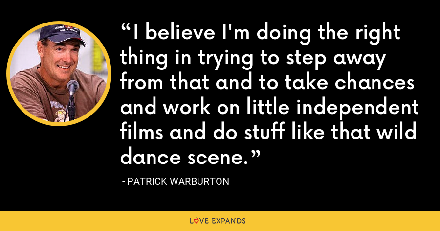 I believe I'm doing the right thing in trying to step away from that and to take chances and work on little independent films and do stuff like that wild dance scene. - Patrick Warburton