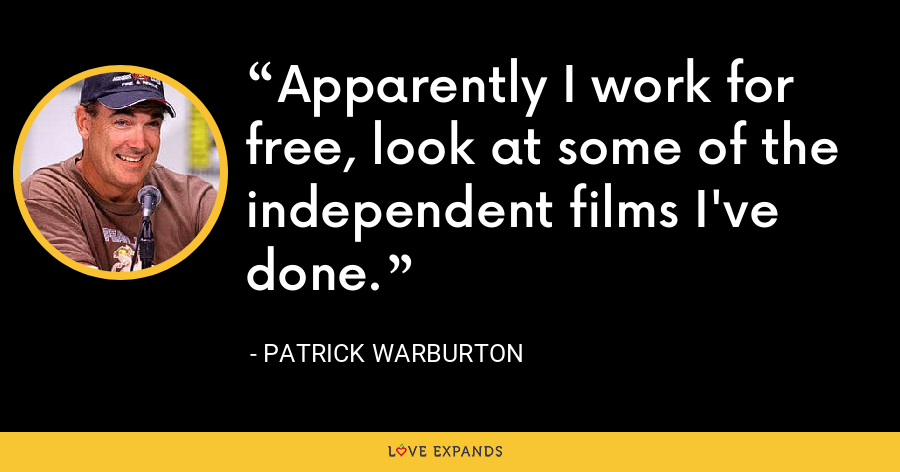 Apparently I work for free, look at some of the independent films I've done. - Patrick Warburton