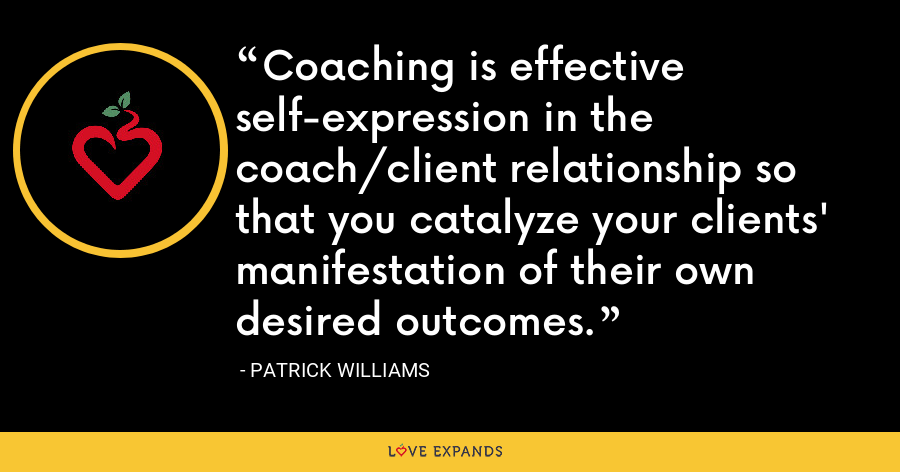 Coaching is effective self-expression in the coach/client relationship so that you catalyze your clients' manifestation of their own desired outcomes. - Patrick Williams