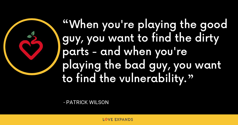 When you're playing the good guy, you want to find the dirty parts - and when you're playing the bad guy, you want to find the vulnerability. - Patrick Wilson