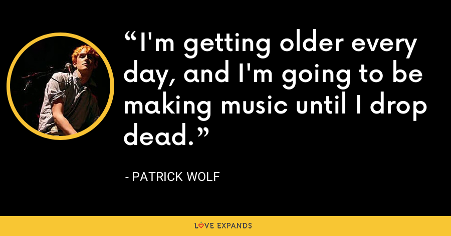I'm getting older every day, and I'm going to be making music until I drop dead. - Patrick Wolf