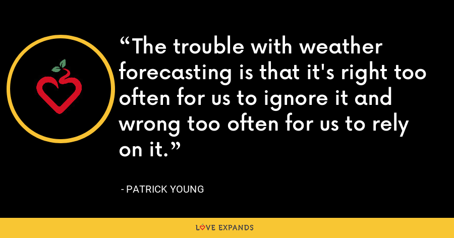 The trouble with weather forecasting is that it's right too often for us to ignore it and wrong too often for us to rely on it. - Patrick Young