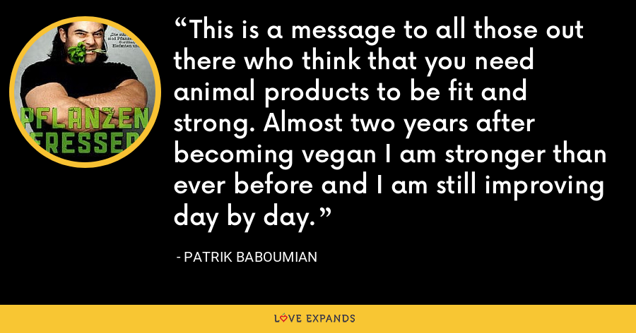 This is a message to all those out there who think that you need animal products to be fit and strong. Almost two years after becoming vegan I am stronger than ever before and I am still improving day by day. - Patrik Baboumian