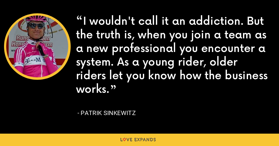 I wouldn't call it an addiction. But the truth is, when you join a team as a new professional you encounter a system. As a young rider, older riders let you know how the business works. - Patrik Sinkewitz