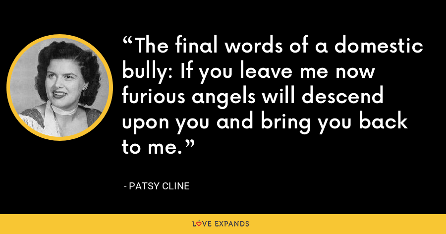The final words of a domestic bully: If you leave me now furious angels will descend upon you and bring you back to me. - Patsy Cline