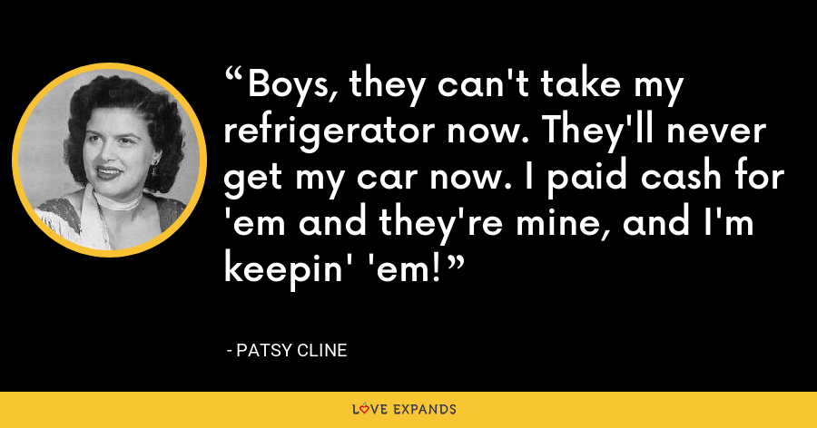 Boys, they can't take my refrigerator now. They'll never get my car now. I paid cash for 'em and they're mine, and I'm keepin' 'em! - Patsy Cline