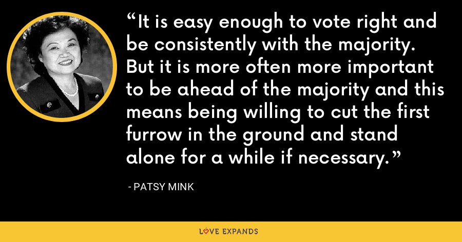 It is easy enough to vote right and be consistently with the majority. But it is more often more important to be ahead of the majority and this means being willing to cut the first furrow in the ground and stand alone for a while if necessary. - Patsy Mink
