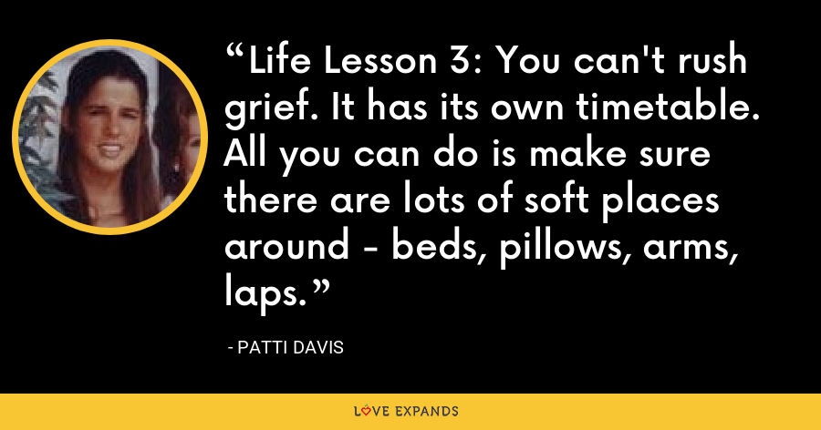 Life Lesson 3: You can't rush grief. It has its own timetable. All you can do is make sure there are lots of soft places around - beds, pillows, arms, laps. - Patti Davis