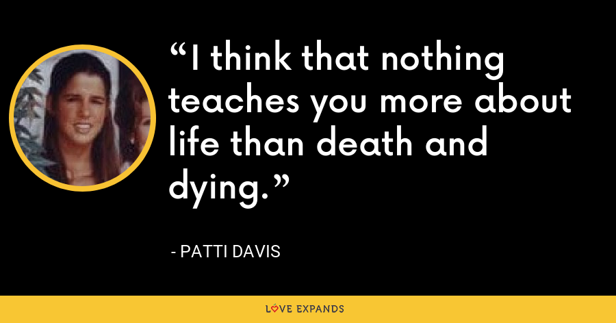 I think that nothing teaches you more about life than death and dying. - Patti Davis