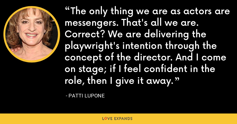 The only thing we are as actors are messengers. That's all we are. Correct? We are delivering the playwright's intention through the concept of the director. And I come on stage; if I feel confident in the role, then I give it away. - Patti LuPone