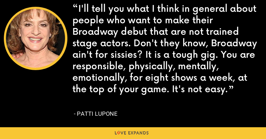 I'll tell you what I think in general about people who want to make their Broadway debut that are not trained stage actors. Don't they know, Broadway ain't for sissies? It is a tough gig. You are responsible, physically, mentally, emotionally, for eight shows a week, at the top of your game. It's not easy. - Patti LuPone