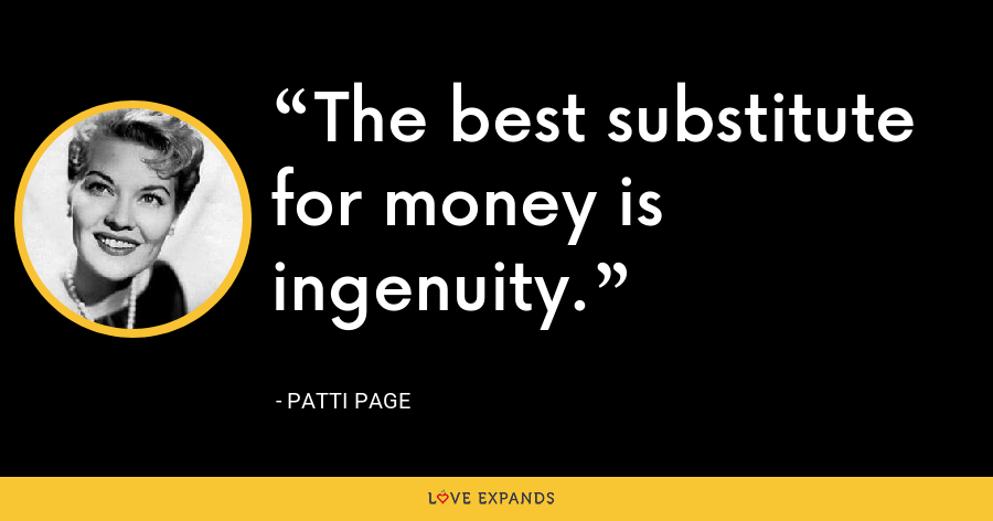 The best substitute for money is ingenuity. - Patti Page