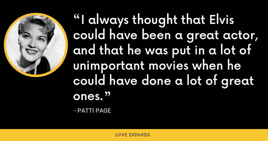 I always thought that Elvis could have been a great actor, and that he was put in a lot of unimportant movies when he could have done a lot of great ones. - Patti Page