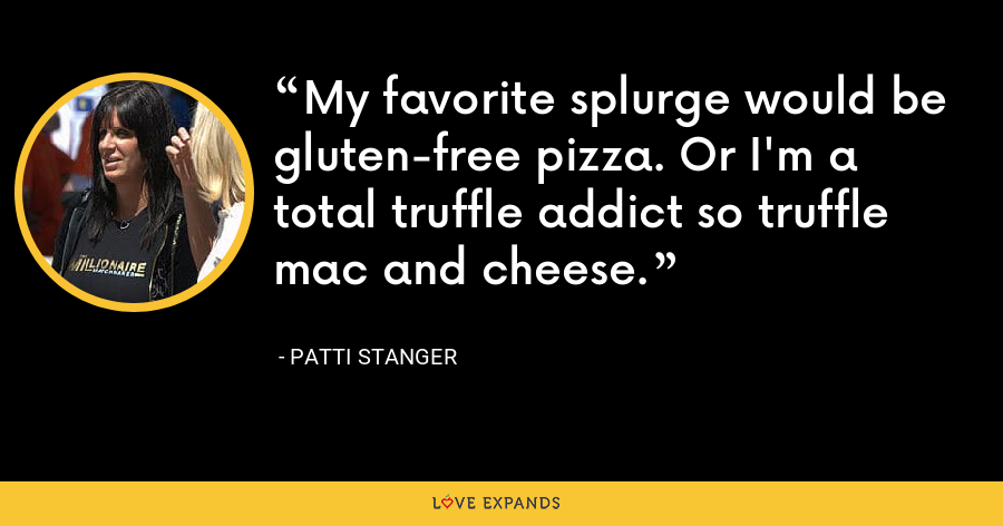 My favorite splurge would be gluten-free pizza. Or I'm a total truffle addict so truffle mac and cheese. - Patti Stanger