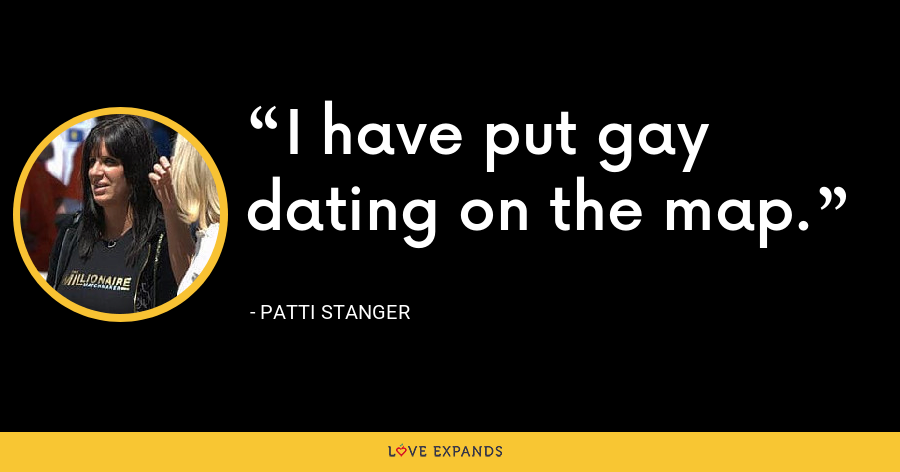 I have put gay dating on the map. - Patti Stanger