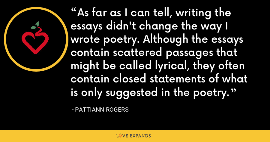 As far as I can tell, writing the essays didn't change the way I wrote poetry. Although the essays contain scattered passages that might be called lyrical, they often contain closed statements of what is only suggested in the poetry. - Pattiann Rogers