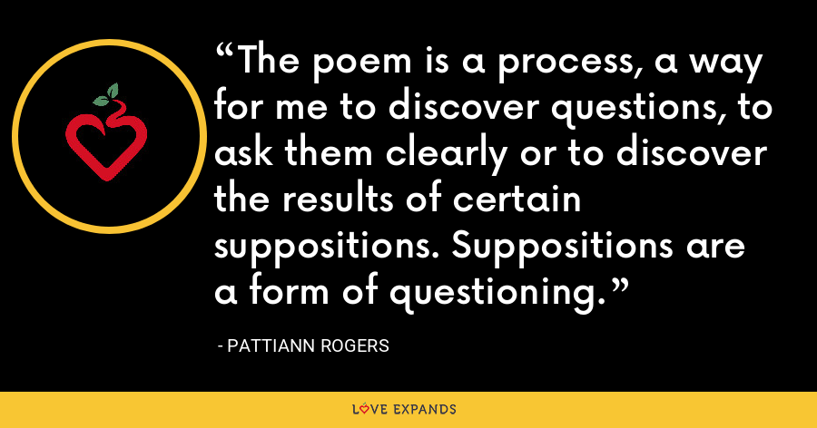 The poem is a process, a way for me to discover questions, to ask them clearly or to discover the results of certain suppositions. Suppositions are a form of questioning. - Pattiann Rogers