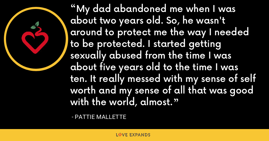 My dad abandoned me when I was about two years old. So, he wasn't around to protect me the way I needed to be protected. I started getting sexually abused from the time I was about five years old to the time I was ten. It really messed with my sense of self worth and my sense of all that was good with the world, almost. - Pattie Mallette