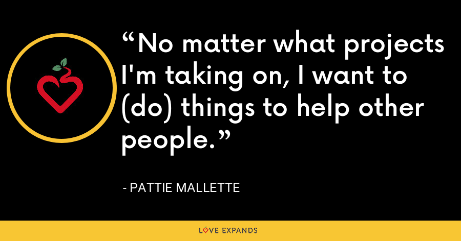No matter what projects I'm taking on, I want to (do) things to help other people. - Pattie Mallette