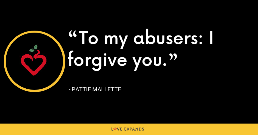 To my abusers: I forgive you. - Pattie Mallette
